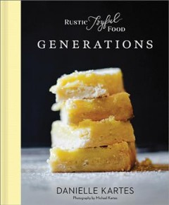 Rustic joyful food : generations / Danielle Kartes ; photography by Michael Kartes.