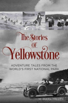 The stories of Yellowstone : adventure tales from the world's first National Park / M. Mark Miller.