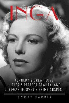 Inga : Kennedy's great love, Hitler's perfect beauty, and J. Edgar Hoover's prime suspect / Scott Farris.