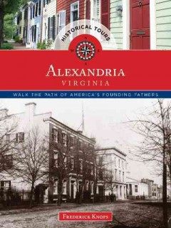 Historical tours Alexandria, Virginia : walk the path of America's heritage / Frederick Knops.