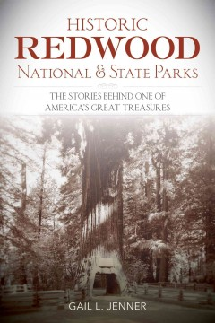 Historic Redwood National and State Parks : the stories behind one of America's great treasures / Gail Jenner.
