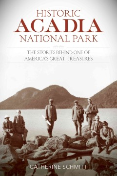 Historic Acadia National Park : the stories behind one of America's great treasures / Catherine Schmitt.