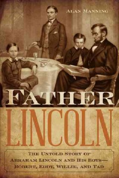 Father Lincoln : the untold story of Abraham Lincoln and his boys--Robert, Eddy, Willie, and Tad / Alan Manning.