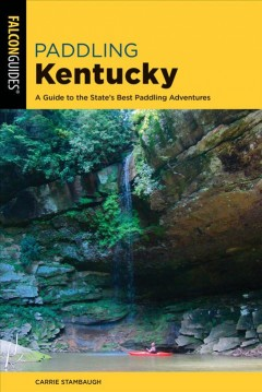 Paddling Kentucky : a guide to the state's best paddling adventures / Carrie Stambaugh.