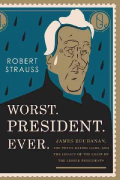 Worst. President. Ever. : James Buchanan, the POTUS rating game, and the legacy of the least of the lesser presidents / Robert Strauss.