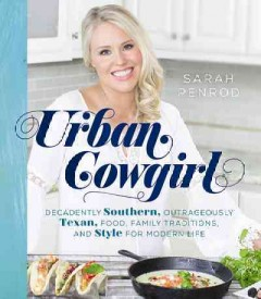 Urban cowgirl : decadently Southern, outrageously Texan, food, traditions, and style for modern life / Sarah Penrod.
