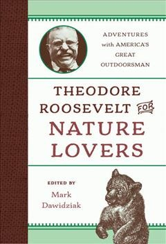 Theodore Roosevelt for nature lovers : adventures with America's great outdoorsman / edited by Mark Dawidziak.