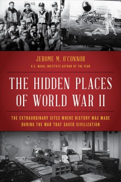The hidden places of World War II : the extraordinary sites where history was made during the war that saved civilization / Jerome M. O'Connor. - Jerome M. O'Connor.