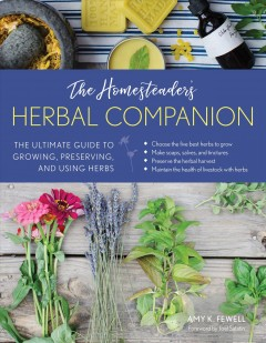 The homesteader's herbal companion : the ultimate guide to growing, preserving, and using herbs / Amy K. Fewell ; foreword by Joel Salatin. - Amy K. Fewell ; foreword by Joel Salatin.
