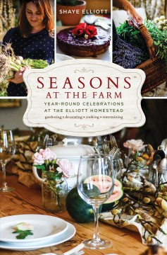 Seasons at the farm : year-round celebrations at the Elliott homestead / Shaye Elliott ; foreword by Stuart Elliott.