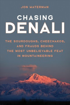 Chasing Denali : the Sourdoughs, Cheechakos, and frauds behind the most unbelievable feat in mountaineering / Jon Waterman.