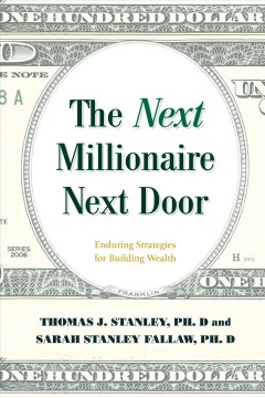 The next millionaire next door : enduring strategies for building wealth / Thomas J. Stanley, PhD, and Sarah Stanley Fallaw, PhD. - Thomas J. Stanley, PhD, and Sarah Stanley Fallaw, PhD.