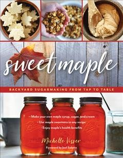 Sweet maple : backyard sugarmaking from tap to table / Michelle Visser ; foreword by Joel Salatin.