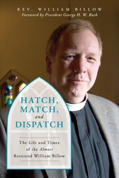 Hatch, match, and dispatch : the life and times of the Almost Reverend Billow / Rev. William Billow ; foreword by President George H.W. Bush.