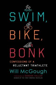 Swim, bike, bonk : confessions of a reluctant triathlete / Will McGough ; foreword by Gordon Haller.