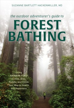 The outdoor adventurer's guide to forest bathing : using shinrin-yoku to hike, bike, paddle, and climb your way to health and happiness / Suzanne Bartlett Hackenmiller, MD.