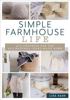 Simple farmhouse life : DIY projects for the all -natural, handmade home / Lisa Bass.