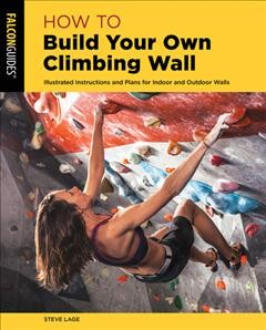 How to build your own climbing wall : illustrated instructions and plans for indoor and outdoor walls / Steve Lage. - Steve Lage.
