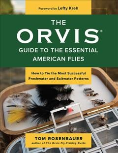 The Orvis guide to the essential American flies : how to tie the most successful freshwater and saltwater patterns / Tom Rosenbauer ; foreword by Lefty Kreh. - Tom Rosenbauer ; foreword by Lefty Kreh.