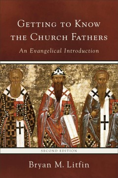 Getting to know the church fathers : an evangelical introduction / Bryan M. Litfin.