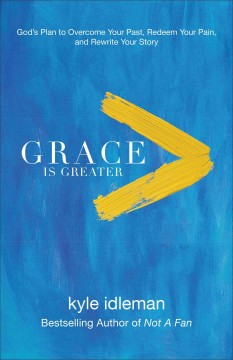 Grace is greater : God's plan to overcome your past, redeem your pain, and rewrite your story / Kyle Idleman. - Kyle Idleman.