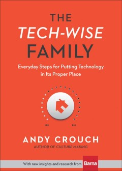 The tech-wise family : everyday steps for putting technology in its proper place / Andy Crouch ; with new insights and research from Barna.