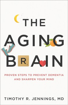 The aging brain : proven steps to prevent dementia and sharpen your mind / Timothy R. Jennings MD.