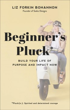 Beginner's pluck : build your life of purpose and impact now / Liz Forkin Bohannon.