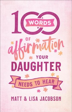 100 words of affirmation your daughter needs to hear /  Matt Jacobson, Lisa Jacobson. - Matt Jacobson, Lisa Jacobson.