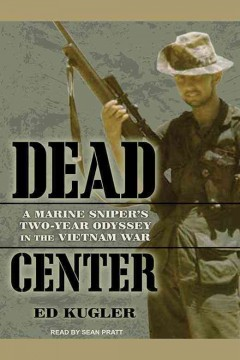 Dead center : a Marine sniper's two-year odyssey in the Vietnam War / Ed Kugler.