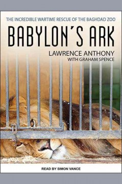 Babylon's ark : the incredible wartime rescue of the Baghdad Zoo / Lawrence Anthony, with Graham Spence.