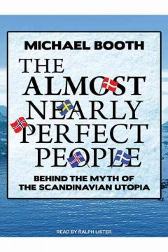The almost nearly perfect people : behind the myth of the Scandinavian utopia / Michael Booth.
