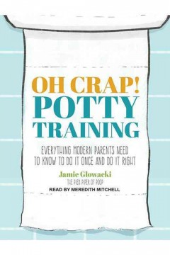 Oh crap! potty training : everything modern parents need to know to do it once and do it right / Jamie Glowacki.