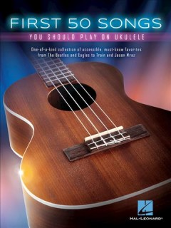 First 50 songs you should play on ukulele /  Hal Leonard Corp.