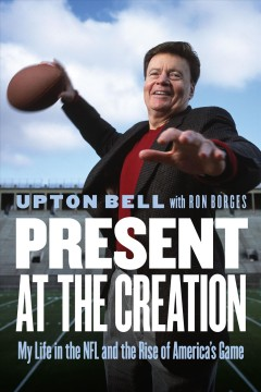 Present at the creation : my life in the NFL and the rise of America's game / Upton Bell with Ron Borges.