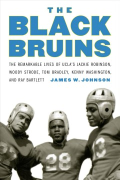 The Black Bruins : the remarkable lives of UCLA's Jackie Robinson, Woody Strode, Tom Bradley, Kenny Washington, and Ray Bartlett / James W. Johnson.