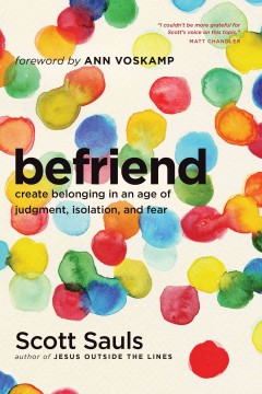 Befriend : create belonging in an age of judgment, isolation, and fear / Scott Sauls.