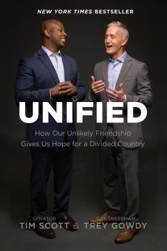 Unified : how our unlikely friendship gives us hope for a divided country / Senator Tim Scott and Congressman Trey Gowdy. - Senator Tim Scott and Congressman Trey Gowdy.