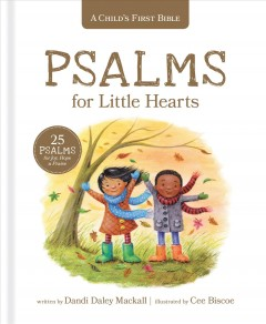 A child's first bible : psalms for little hearts : 25 Psalms for joy, hope & praise / written by Dandi Daley Mackall ; illustrated by Cee Biscoe. - written by Dandi Daley Mackall ; illustrated by Cee Biscoe.