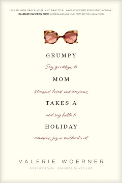 Grumpy mom takes a holiday : say goodbye to stressed, tired, and anxious, and say hello to renewed joy in motherhood / Valerie Woerner.