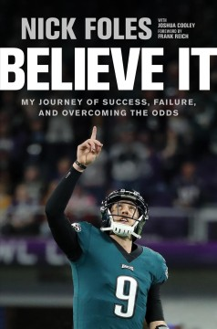 Believe it : my journey of success, failure, and overcoming the odds / Nick Foles, with Joshua Cooley.