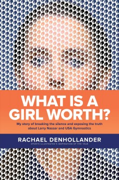 What is a girl worth? : my story of breaking the silence and exposing the truth about Larry Nassar and USA gymnastics / Rachael Denhollander.