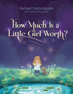 How much is a little girl worth? /  Rachael Denhollander ; illustrated by Morgan Huff. - Rachael Denhollander ; illustrated by Morgan Huff.