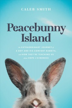 Peacebunny Island : the extraordinary journey of a boy and his comfort rabbits, and how they're teaching us about hope & kindness / Caleb Smith.