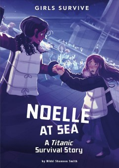 Noelle at sea : a Titanic survival story / by Nikki Shannon Smith ; cover art by Alessia Trunfio ; interior illustration by Matt Forsyth.