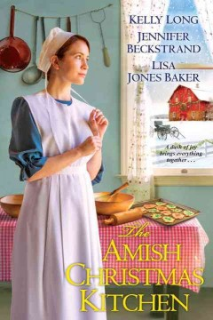 The Amish Christmas kitchen /  Kelly Long, Jennifer Beckstrand, Lisa Jones Baker. - Kelly Long, Jennifer Beckstrand, Lisa Jones Baker.