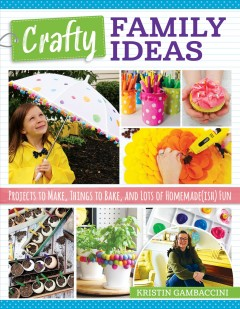 Crafty family ideas : projects to make, things to bake, and lots of homemade(ish) fun / Kristin Gambaccini. - Kristin Gambaccini.