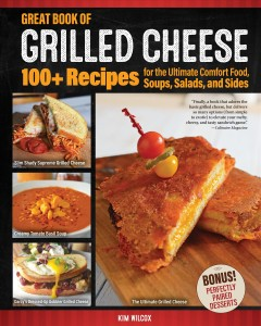 Great book of grilled cheese : 100+ recipes for the ultimate comfort food, soups, salads, and sides / Kim Wilcox ; [with ten contributors] ; photography by Chris Grove. - Kim Wilcox ; [with ten contributors] ; photography by Chris Grove.