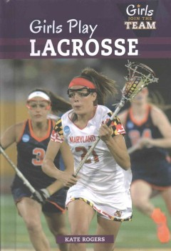 Girls play lacrosse /  Kate Rogers. - Kate Rogers.