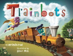 Trainbots /  by Miranda Paul ; illustrated by Shane McG. - by Miranda Paul ; illustrated by Shane McG.